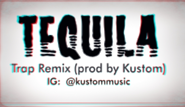 Tequila – Trap Remix 2017 (produced by @Kustommusic on IG
